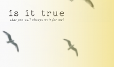 Είναι αλήθεια πως θα με περιμένεις;ΑΝΑΒΑΛΛΕΤΑΙ